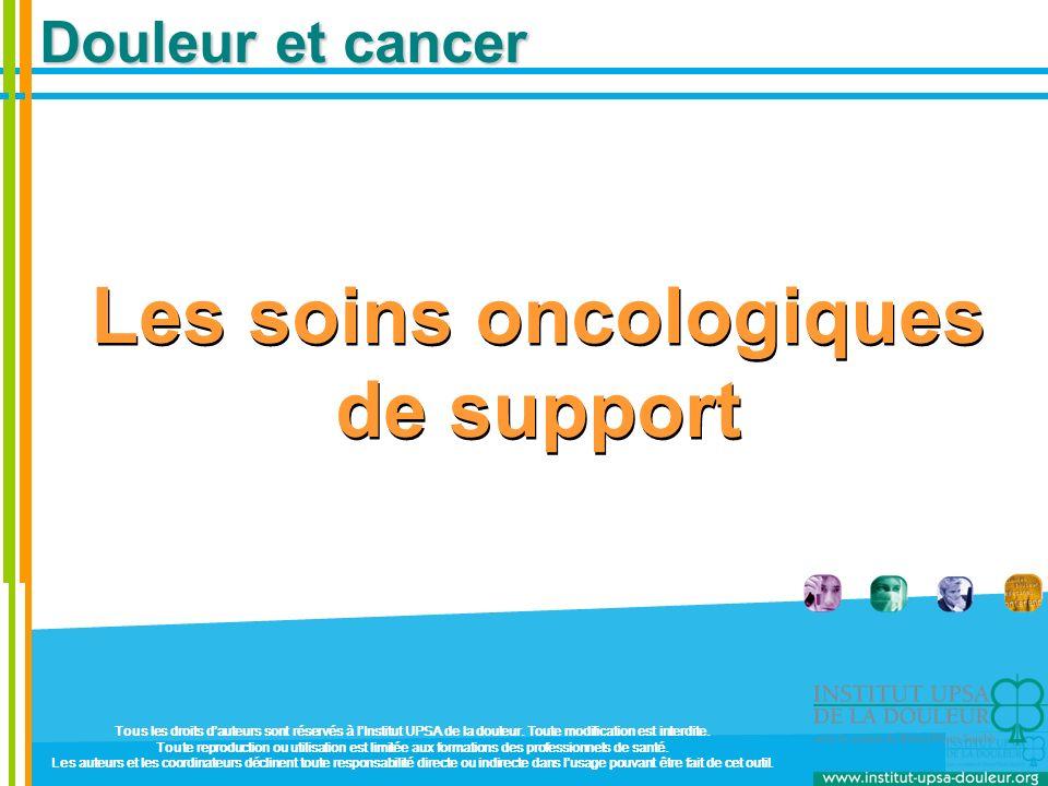 Douleur et cancer Les soins oncologiques de support Tous les droits dauteurs sont réservés à lInstitut UPSA de la douleur. Toute modification est inte