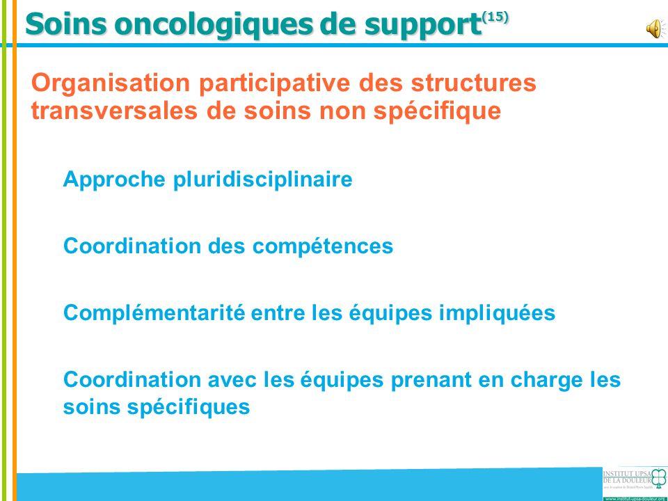 Soins oncologiques de support (15) Organisation participative des structures transversales de soins non spécifique Approche pluridisciplinaire Coordin