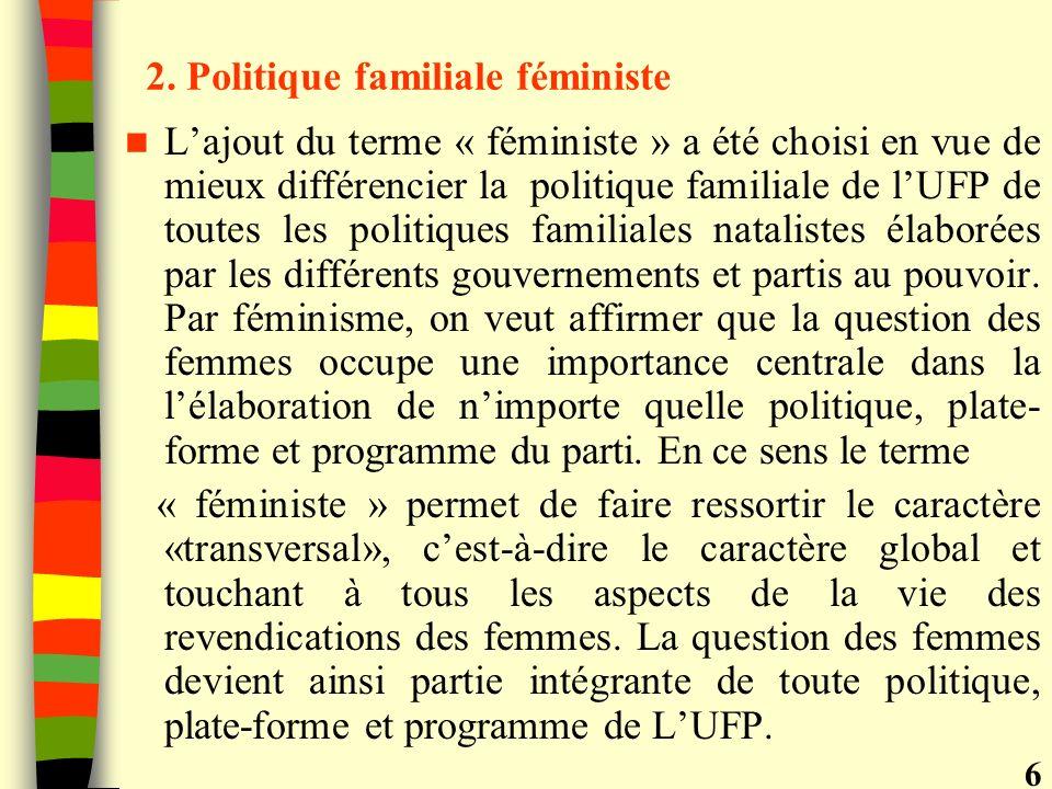 2. Politique familiale féministe Lajout du terme « féministe » a été choisi en vue de mieux différencier la politique familiale de lUFP de toutes les