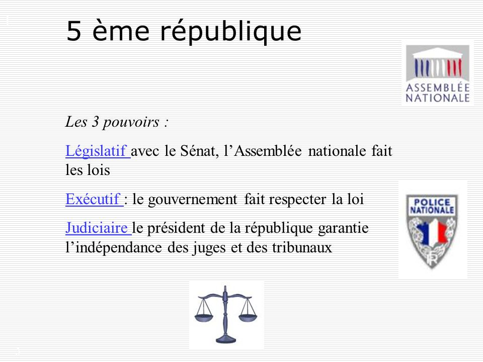 3 5 ème république Les 3 pouvoirs : Législatif avec le Sénat, lAssemblée nationale fait les lois Exécutif : le gouvernement fait respecter la loi Judi