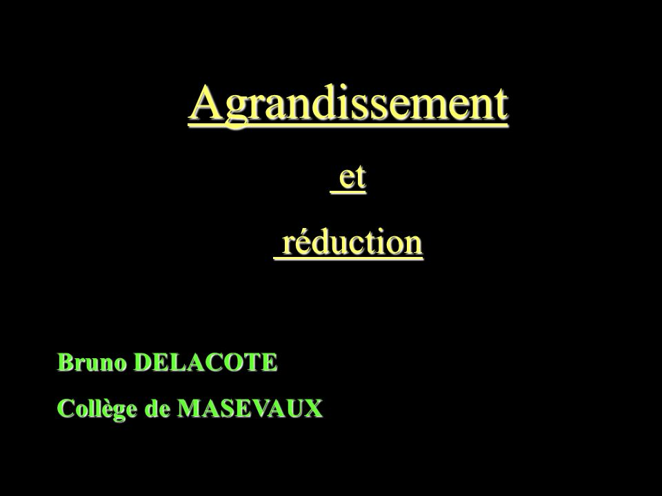 Agrandissement et et réduction réduction Bruno DELACOTE Collège de MASEVAUX