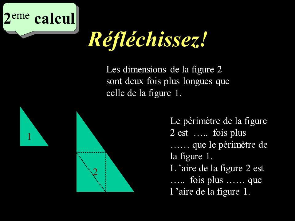Ecrivez! 1 er calcul 1 er calcul 1 er calcul 1 2 Les dimensions de la figure 2 sont deux fois plus longues que celle de la figure 1. La figure 2 est u