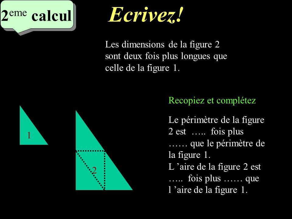 Réfléchissez! 2 eme calcul 2 eme calcul 2 eme calcul 1 2 Les dimensions de la figure 2 sont deux fois plus longues que celle de la figure 1. Le périmè