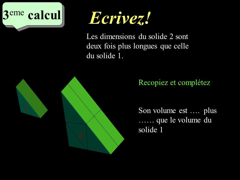 Réfléchissez! 3 eme calcul 3 eme calcul 3 eme calcul 1 2 Les dimensions du solide 2 sont deux fois plus longues que celle du solide 1. Son volume est