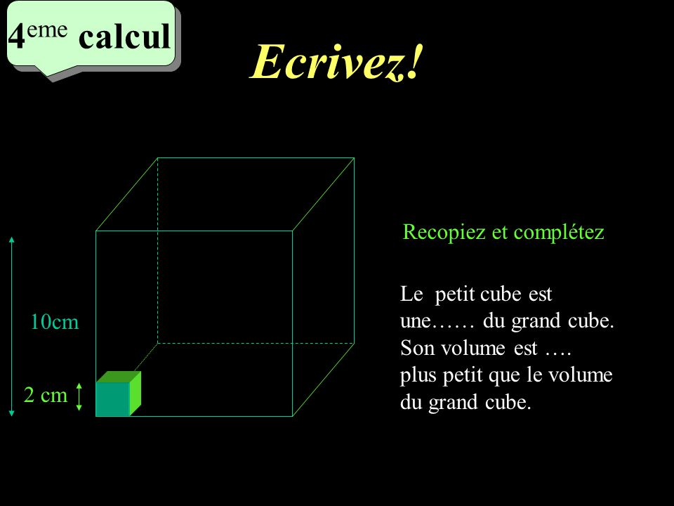 Réfléchissez! 4 eme calcul 4 eme calcul 4 eme calcul Le petit cube est une…… du grand cube. Son volume est …. plus petit que le volume du grand cube.