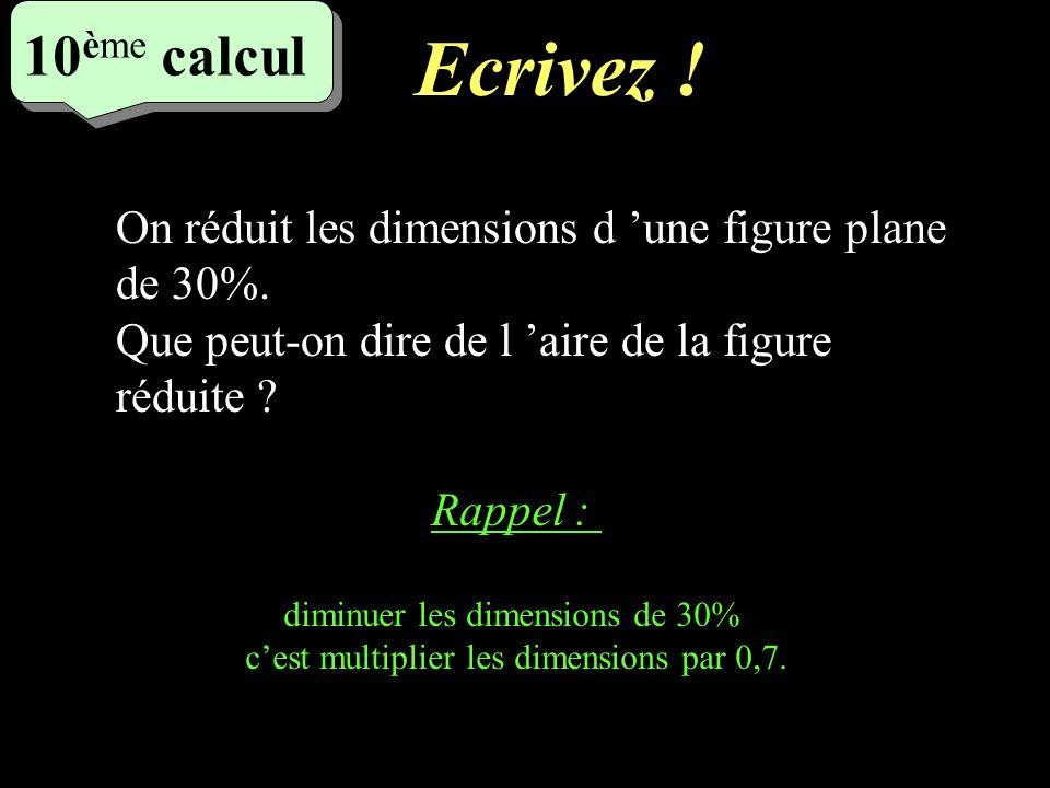 Réfléchissez! 5 eme calcul 5 eme calcul 10 ème calcul On réduit les dimensions d une figure plane de 30%. Que peut-on dire de l aire de la figure rédu