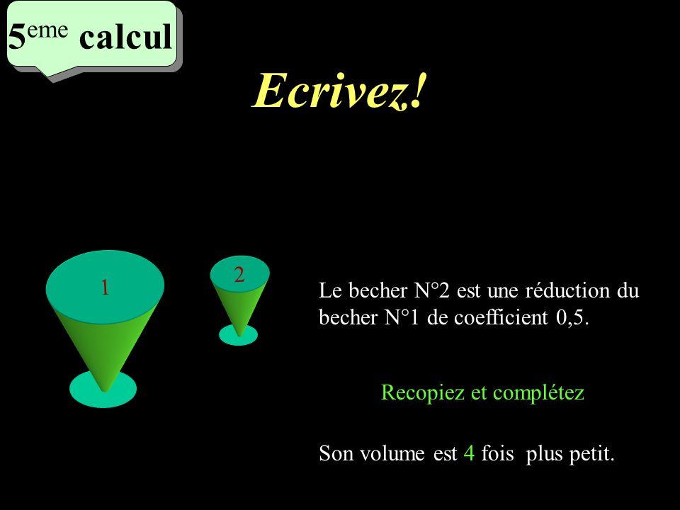 Ecrivez! 4 eme calcul 4 eme calcul 4 eme calcul Le petit cube est une réduction de coefficient 1/5 du grand cube. Son volume est 125 fois plus petit q