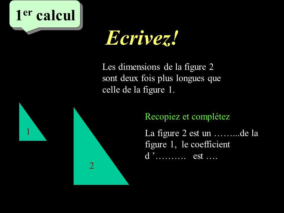 Réfléchissez! 1 er calcul 1 2 Les dimensions de la figure 2 sont deux fois plus longues que celle de la figure 1. La figure 2 est un ……...de la figure