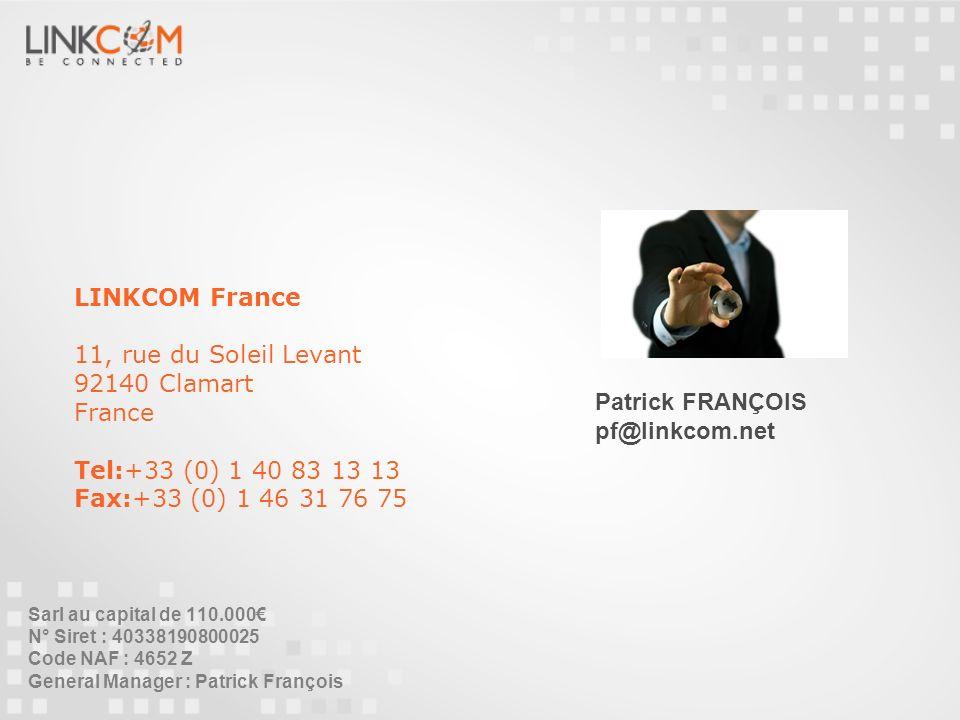 LINKCOM France 11, rue du Soleil Levant 92140 Clamart France Tel:+33 (0) 1 40 83 13 13 Fax:+33 (0) 1 46 31 76 75 Patrick FRANÇOIS pf@linkcom.net Sarl