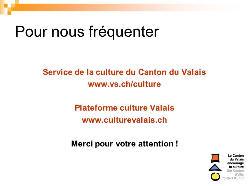 Pour nous fréquenter Service de la culture du Canton du Valais www.vs.ch/culture Plateforme culture Valais www.culturevalais.ch Merci pour votre atten
