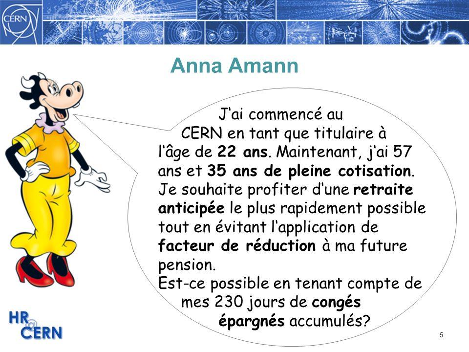5 Anna Amann Jai commencé au CERN en tant que titulaire à lâge de 22 ans. Maintenant, jai 57 ans et 35 ans de pleine cotisation. Je souhaite profiter