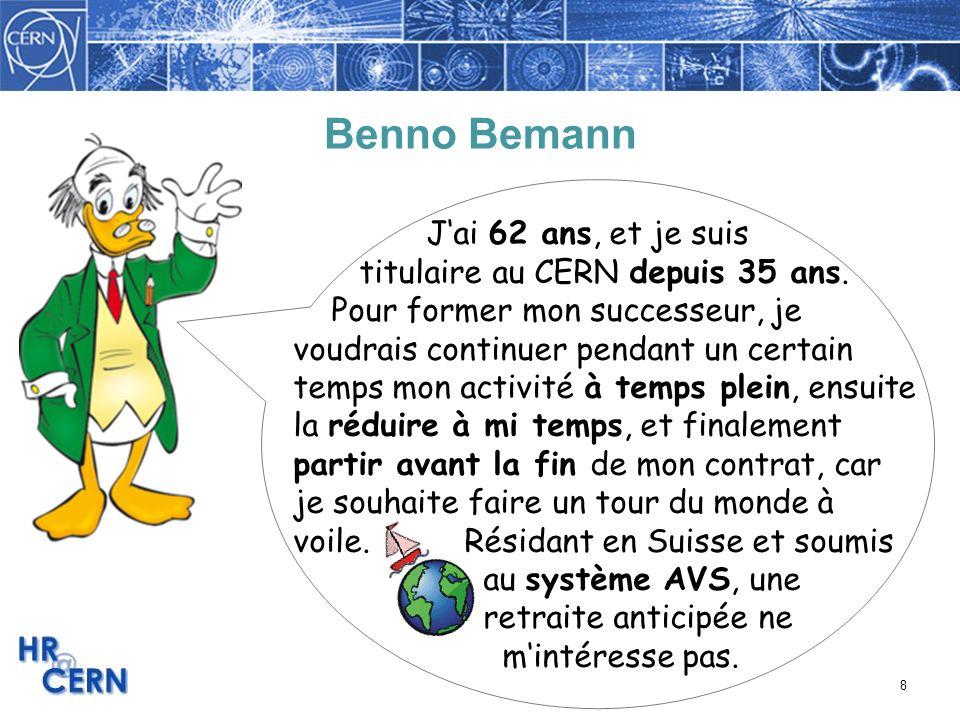 8 Benno Bemann Jai 62 ans, et je suis titulaire au CERN depuis 35 ans. Pour former mon successeur, je voudrais continuer pendant un certain temps mon