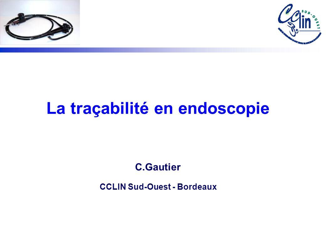 La traçabilité en endoscopie C.Gautier CCLIN Sud-Ouest - Bordeaux