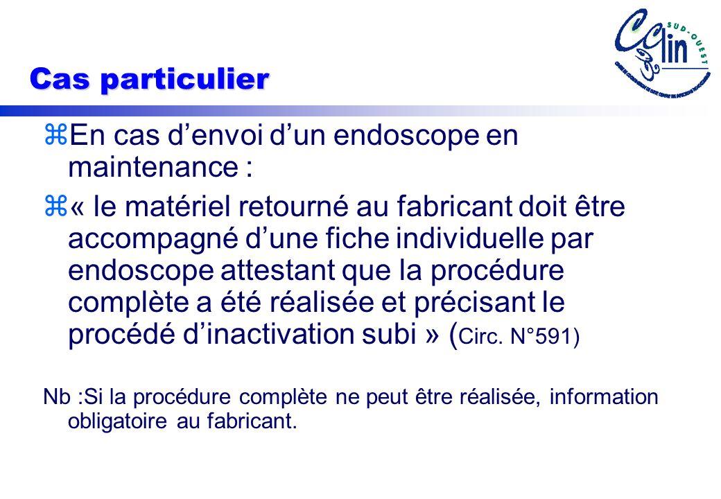 Cas particulier zEn cas denvoi dun endoscope en maintenance : z« le matériel retourné au fabricant doit être accompagné dune fiche individuelle par endoscope attestant que la procédure complète a été réalisée et précisant le procédé dinactivation subi » ( Circ.
