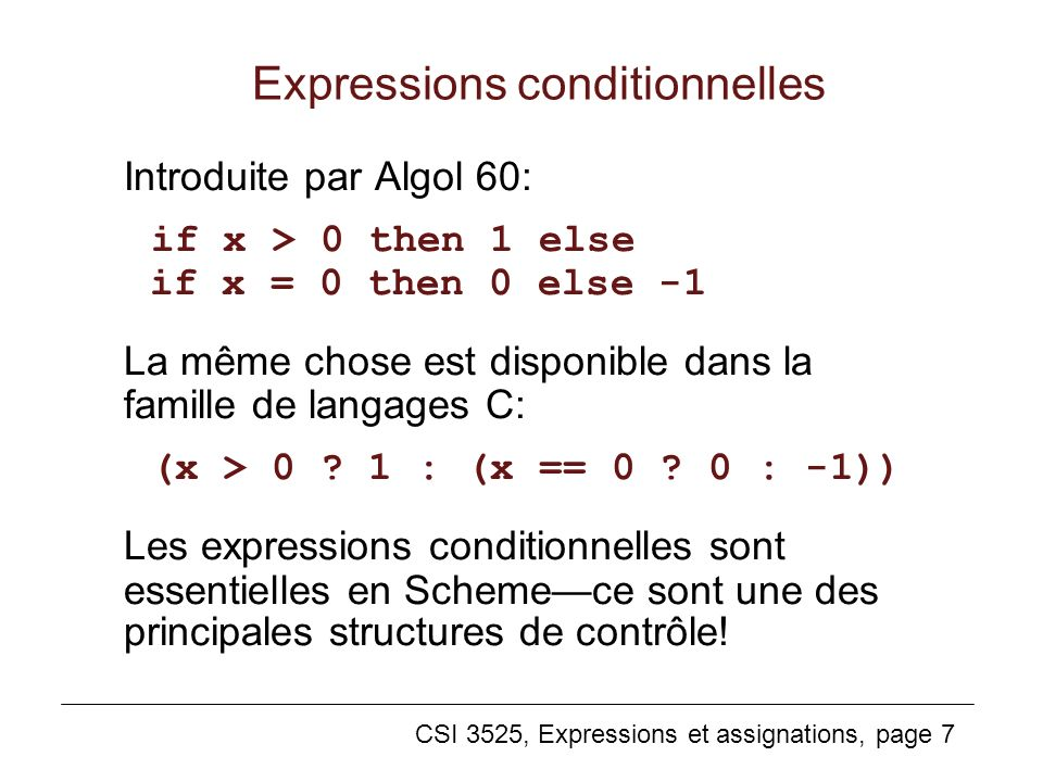 CSI 3525, Expressions et assignations, page 7 Expressions conditionnelles Introduite par Algol 60: if x > 0 then 1 else if x = 0 then 0 else -1 La mêm