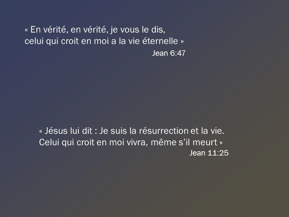 « En vérité, en vérité, je vous le dis, celui qui croit en moi a la vie éternelle » Jean 6:47 « Jésus lui dit : Je suis la résurrection et la vie. Cel