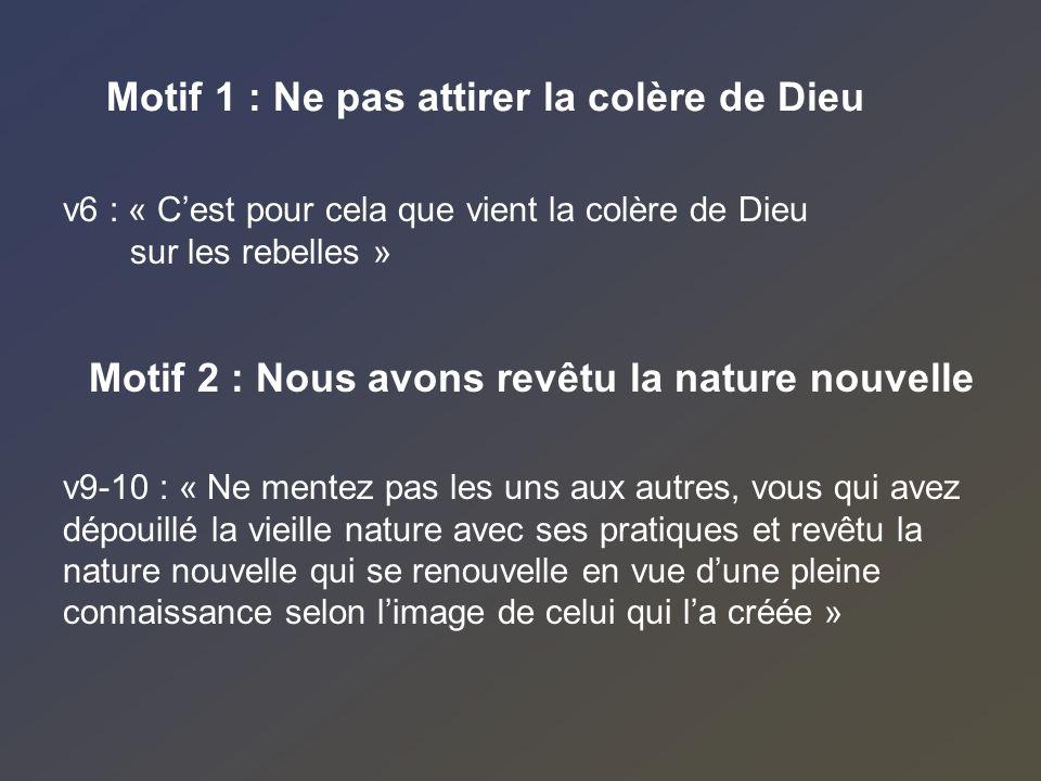Motif 1 : Ne pas attirer la colère de Dieu Motif 2 : Nous avons revêtu la nature nouvelle v9-10 : « Ne mentez pas les uns aux autres, vous qui avez dé