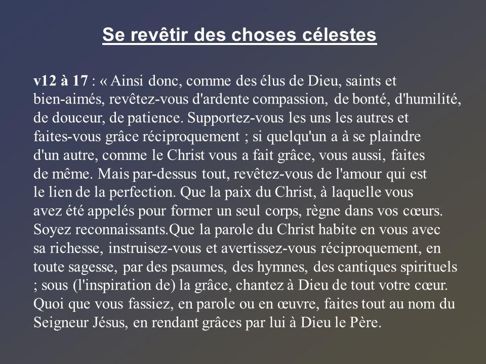 Se revêtir des choses célestes v12 à 17 : « Ainsi donc, comme des élus de Dieu, saints et bien-aimés, revêtez-vous d'ardente compassion, de bonté, d'h