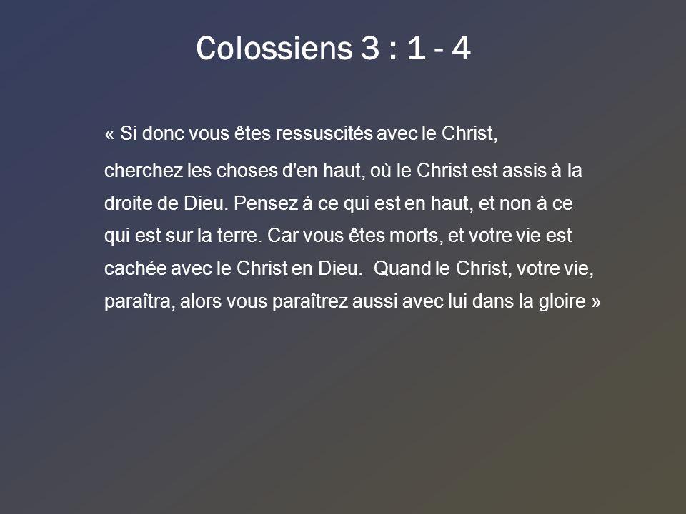 Colossiens 3 : 1 - 4 « Si donc vous êtes ressuscités avec le Christ, cherchez les choses d'en haut, où le Christ est assis à la droite de Dieu. Pensez