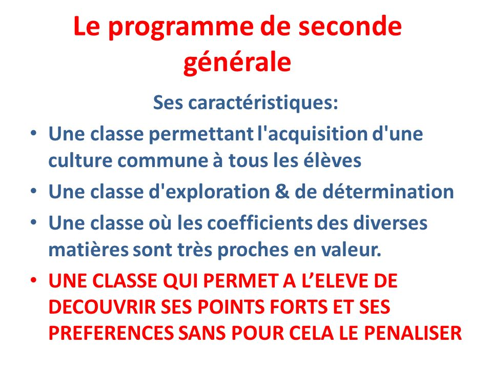 Le programme de seconde générale Ses caractéristiques: Une classe permettant l'acquisition d'une culture commune à tous les élèves Une classe d'explor