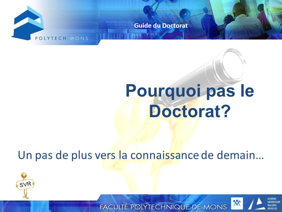 Pourquoi pas le Doctorat? Un pas de plus vers la connaissance de demain… Guide du Doctorat SVR