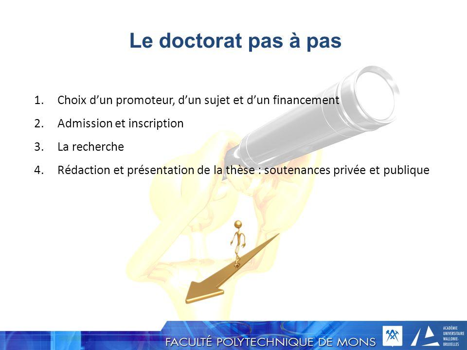Le doctorat pas à pas 1.Choix dun promoteur, dun sujet et dun financement 2.Admission et inscription 3.La recherche 4.Rédaction et présentation de la