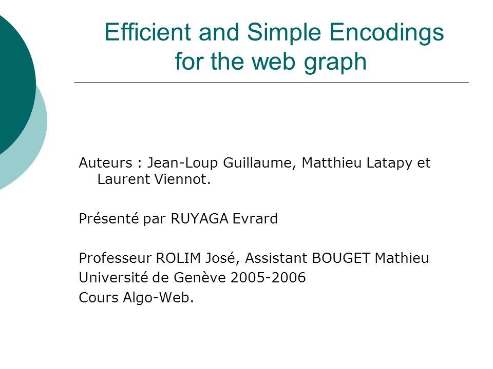Efficient and Simple Encodings for the web graph Auteurs : Jean-Loup Guillaume, Matthieu Latapy et Laurent Viennot. Présenté par RUYAGA Evrard Profess