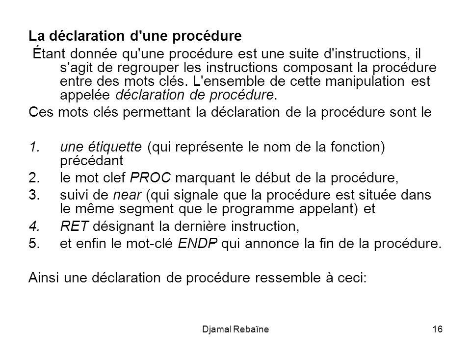Djamal Rebaïne17 Etiquette PROC near instruction1 instruction2... RET Etiquette ENDP