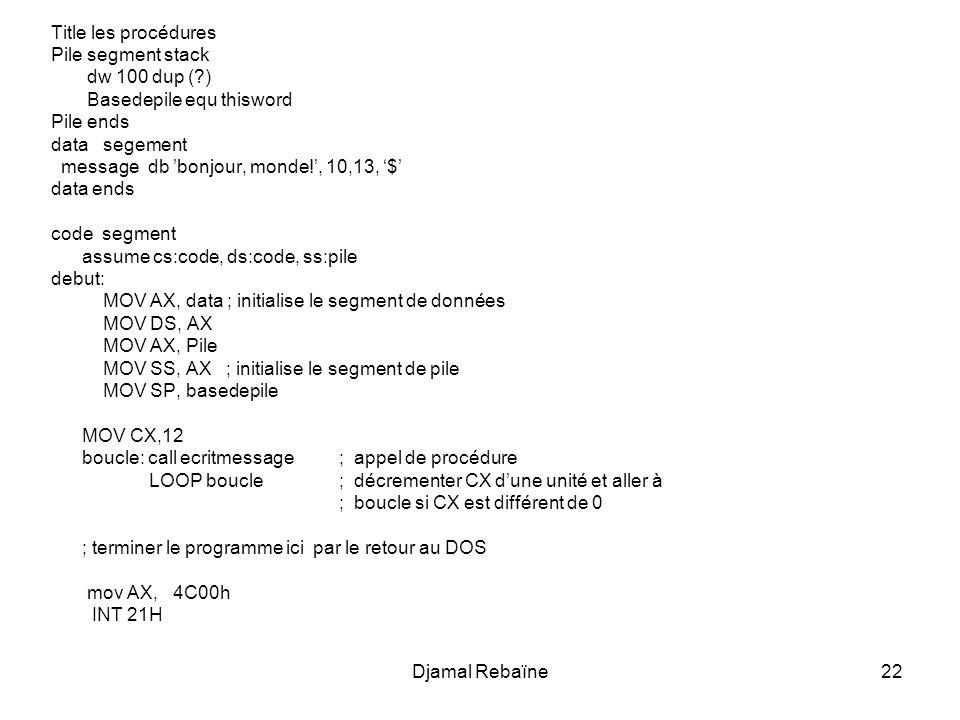 Djamal Rebaïne23 ecritmessage proc near ;notre procédure mov ah, 09h move dx,offset message int 21h ret ecritmessage endp ; fin de la procédure/fonction code ends ; fin du segment de code end debut ; fin de la porte dentrée