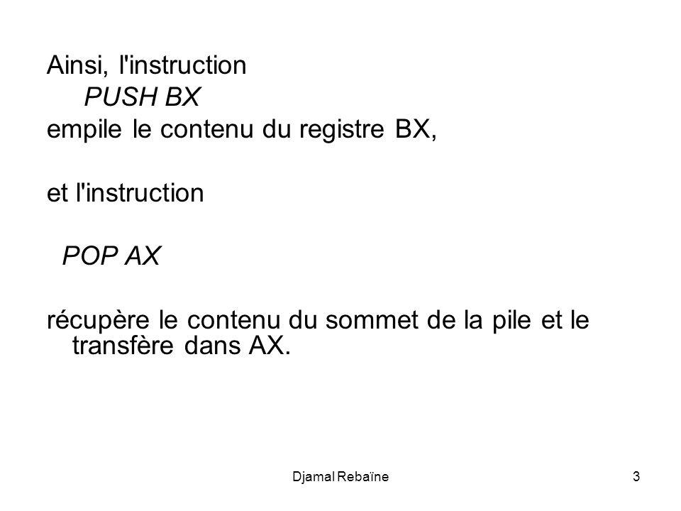 Djamal Rebaïne4 Utilisation de la pile sur un exemple Dans l exemple suivant, que l on imaginera au milieu d un programme, on stocke les valeurs contenues dans AX et BX pour pouvoir utiliser ces deux registres, puis une fois l opération accomplie on remet les valeurs qu ils contenaient précédemment...