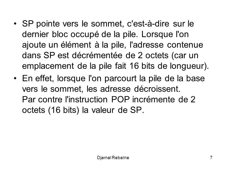 Djamal Rebaïne8 PUSH: SP <- SP - 2 POP: SP <- SP + 2 Ainsi, lorsque la pile est vide SP pointe sous la pile (la case mémoire en-dessous de la base de la pile) car il n y a pas de case occupée.
