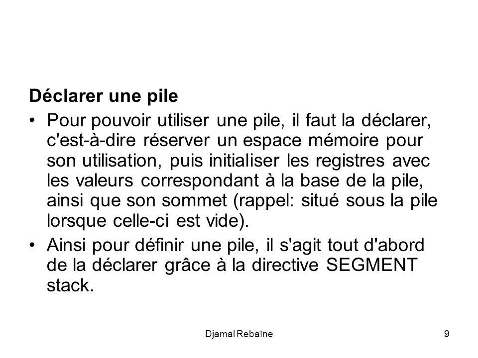 Djamal Rebaïne10 Déclaration d une pile Pour utiliser une pile en assembleur, il faut déclarer un segment de pile, et y réserver un espace suffisant.