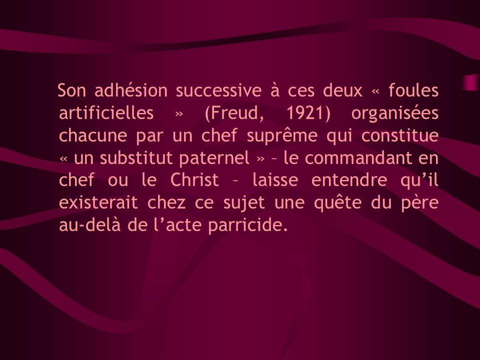 Son adhésion successive à ces deux « foules artificielles » (Freud, 1921) organisées chacune par un chef suprême qui constitue « un substitut paternel » – le commandant en chef ou le Christ – laisse entendre quil existerait chez ce sujet une quête du père au-delà de lacte parricide.