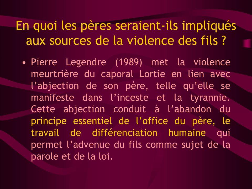 En quoi les pères seraient-ils impliqués aux sources de la violence des fils ? Pierre Legendre (1989) met la violence meurtrière du caporal Lortie en
