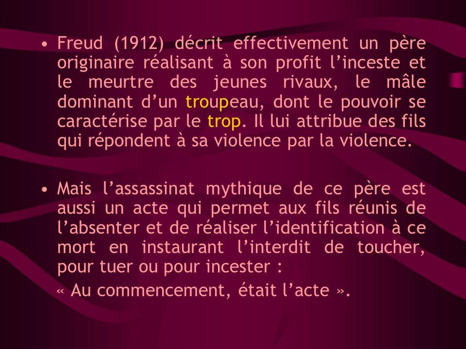 Freud (1912) décrit effectivement un père originaire réalisant à son profit linceste et le meurtre des jeunes rivaux, le mâle dominant dun troupeau, dont le pouvoir se caractérise par le trop.