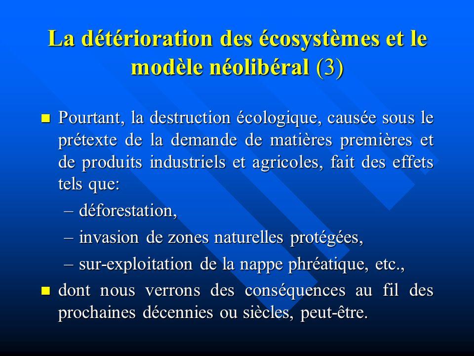 La détérioration des écosystèmes et le modèle néolibéral (3) Pourtant, la destruction écologique, causée sous le prétexte de la demande de matières premières et de produits industriels et agricoles, fait des effets tels que: Pourtant, la destruction écologique, causée sous le prétexte de la demande de matières premières et de produits industriels et agricoles, fait des effets tels que: –déforestation, –invasion de zones naturelles protégées, –sur-exploitation de la nappe phréatique, etc., dont nous verrons des conséquences au fil des prochaines décennies ou siècles, peut-être.