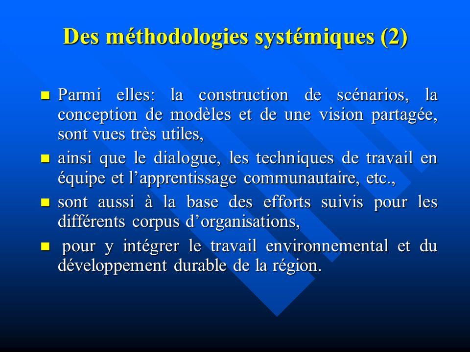 Des méthodologies systémiques (2) Parmi elles: la construction de scénarios, la conception de modèles et de une vision partagée, sont vues très utiles, Parmi elles: la construction de scénarios, la conception de modèles et de une vision partagée, sont vues très utiles, ainsi que le dialogue, les techniques de travail en équipe et lapprentissage communautaire, etc., ainsi que le dialogue, les techniques de travail en équipe et lapprentissage communautaire, etc., sont aussi à la base des efforts suivis pour les différents corpus dorganisations, sont aussi à la base des efforts suivis pour les différents corpus dorganisations, pour y intégrer le travail environnemental et du développement durable de la région.