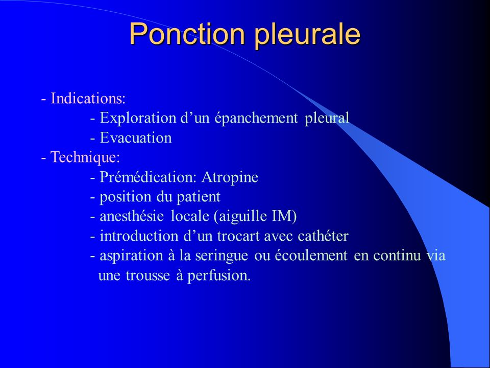 Ponction pleurale - Indications: - Exploration dun épanchement pleural - Evacuation - Technique: - Prémédication: Atropine - position du patient - ane