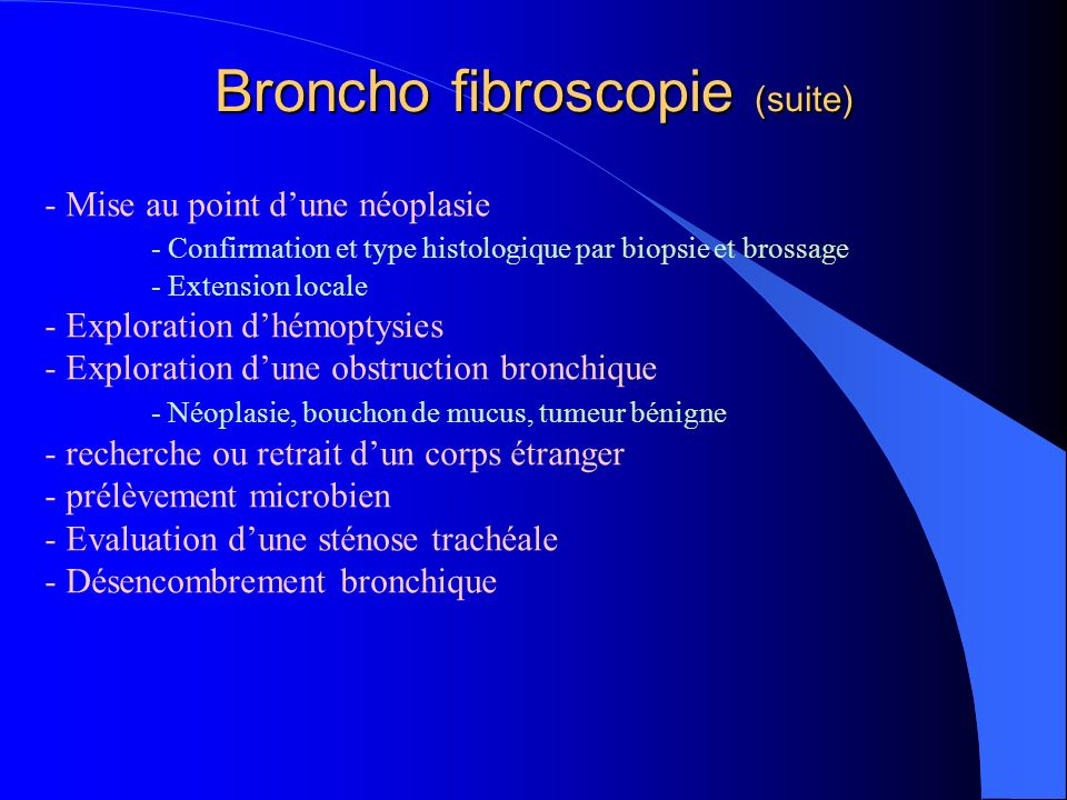 Broncho fibroscopie (suite) - Mise au point dune néoplasie - Confirmation et type histologique par biopsie et brossage - Extension locale - Exploratio