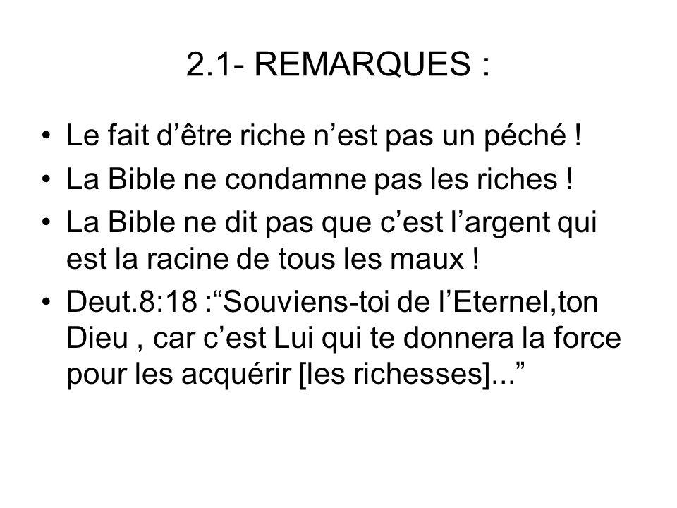 2.1- REMARQUES : Le fait dêtre riche nest pas un péché ! La Bible ne condamne pas les riches ! La Bible ne dit pas que cest largent qui est la racine