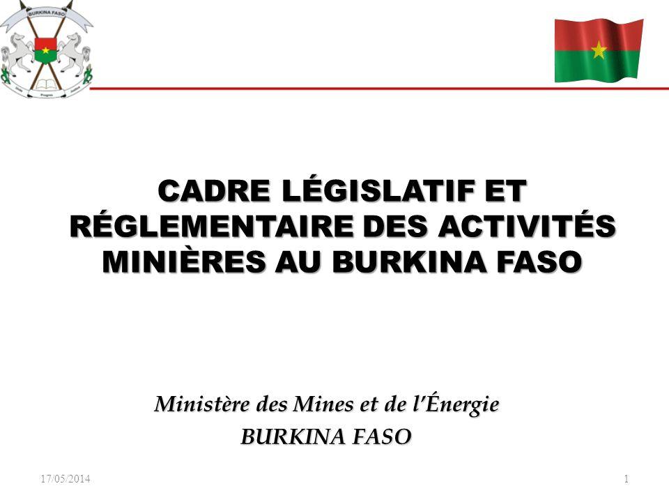17/05/20141 CADRE LÉGISLATIF ET RÉGLEMENTAIRE DES ACTIVITÉS MINIÈRES AU BURKINA FASO Ministère des Mines et de lÉnergie BURKINA FASO
