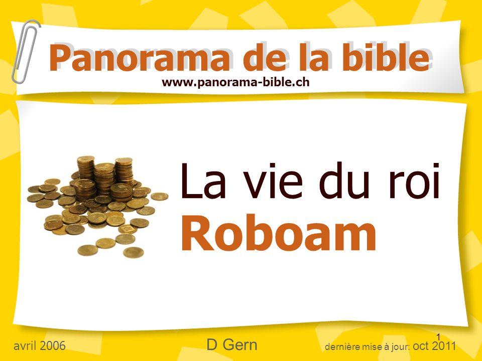 1 La vie du roi Roboam Panorama de la bible www.panorama-bible.ch avril 2006 D Gern dernière mise à jour: oct 2011
