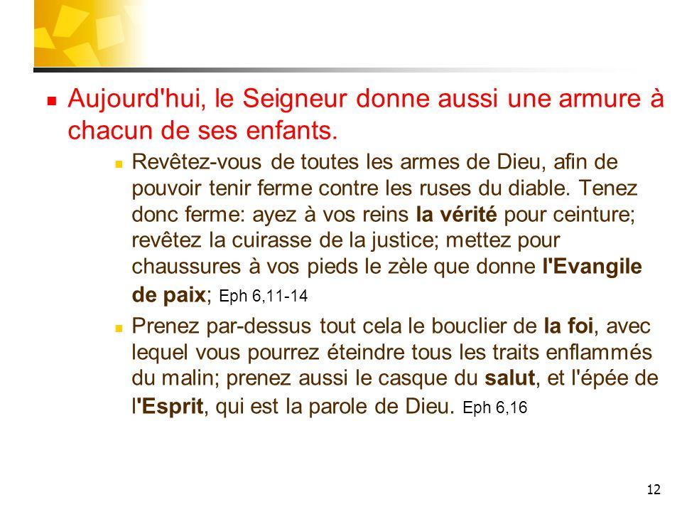 12 Aujourd'hui, le Seigneur donne aussi une armure à chacun de ses enfants. Revêtez-vous de toutes les armes de Dieu, afin de pouvoir tenir ferme cont