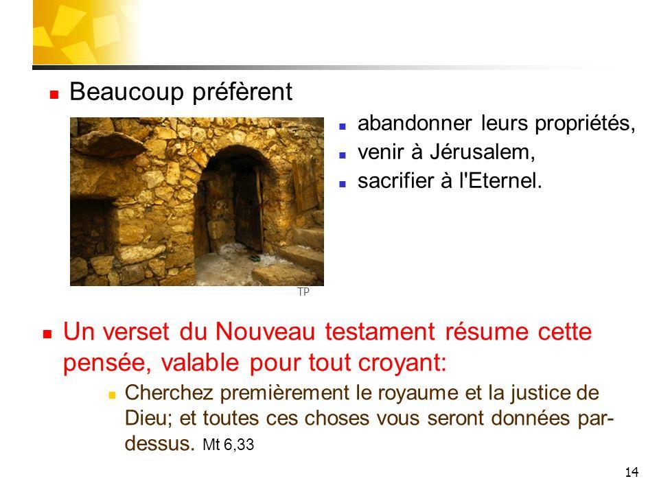 14 Beaucoup préfèrent abandonner leurs propriétés, venir à Jérusalem, sacrifier à l'Eternel. Un verset du Nouveau testament résume cette pensée, valab