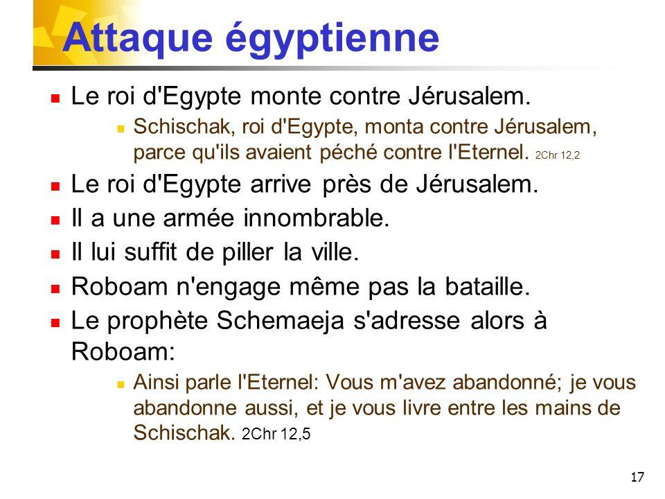 17 Attaque égyptienne Le roi d'Egypte monte contre Jérusalem. Schischak, roi d'Egypte, monta contre Jérusalem, parce qu'ils avaient péché contre l'Ete