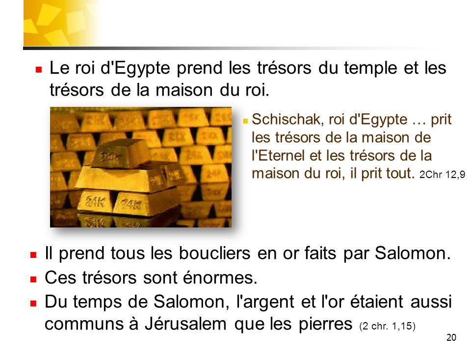 20 Le roi d'Egypte prend les trésors du temple et les trésors de la maison du roi. Schischak, roi d'Egypte … prit les trésors de la maison de l'Eterne