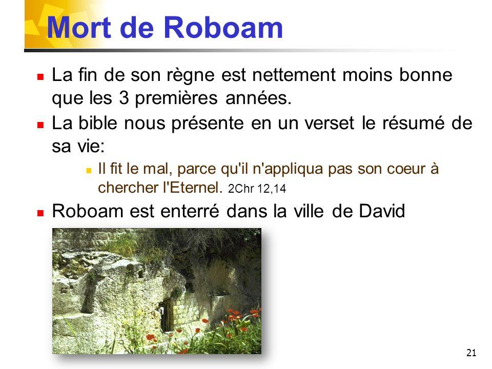 21 Mort de Roboam La fin de son règne est nettement moins bonne que les 3 premières années. La bible nous présente en un verset le résumé de sa vie: I
