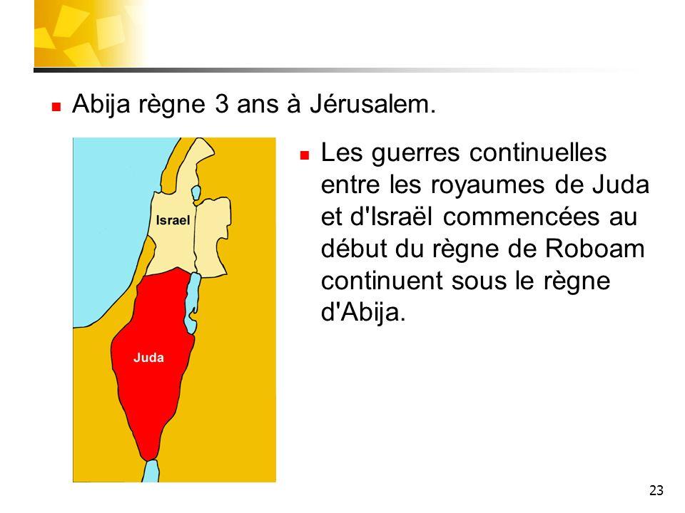 23 Abija règne 3 ans à Jérusalem. Les guerres continuelles entre les royaumes de Juda et d'Israël commencées au début du règne de Roboam continuent so