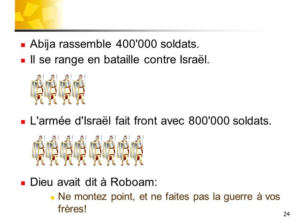24 Abija rassemble 400'000 soldats. Il se range en bataille contre Israël. L'armée d'Israël fait front avec 800'000 soldats. Dieu avait dit à Roboam: