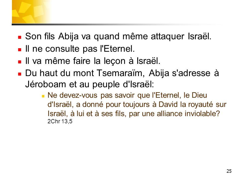 25 Son fils Abija va quand même attaquer Israël. Il ne consulte pas l'Eternel. Il va même faire la leçon à Israël. Du haut du mont Tsemaraïm, Abija s'
